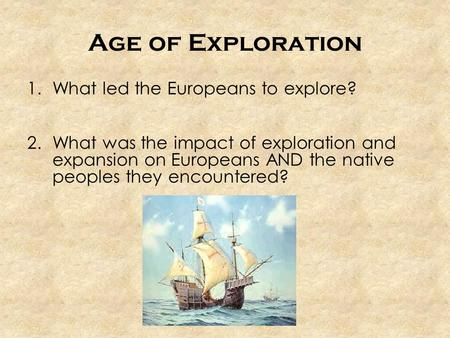 Age of Exploration 1.What led the Europeans to explore? 2.What was the impact of exploration and expansion on Europeans AND the native peoples they encountered?