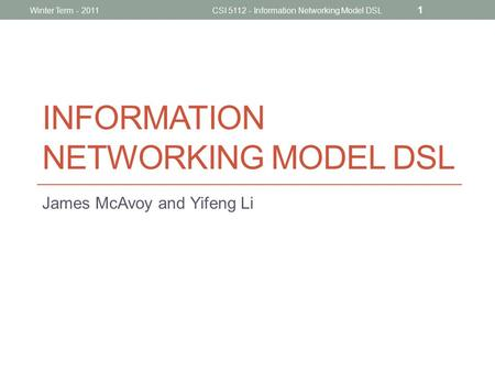 INFORMATION NETWORKING MODEL DSL James McAvoy and Yifeng Li CSI 5112 - Information Networking Model DSL 1 Winter Term - 2011.