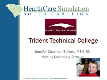 © Healthcare Simulation South Carolina healthcaresimulationsc.com Trident Technical College Jennifer Chapman Bullock, MSN, RN Nursing Laboratory Director.