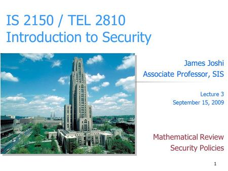 1 IS 2150 / TEL 2810 Introduction to Security James Joshi Associate Professor, SIS Lecture 3 September 15, 2009 Mathematical Review Security Policies.