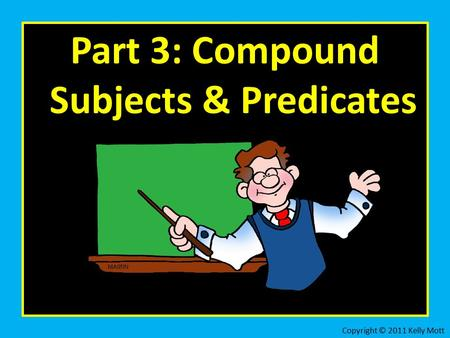 Part 3: Compound Subjects & Predicates Copyright © 2011 Kelly Mott.