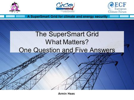 A SuperSmart Grid for climate and energy security Armin Haas The SuperSmart Grid What Matters? One Question and Five Answers.