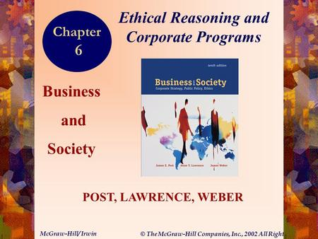 © The McGraw-Hill Companies, Inc., 2002 All Rights Reserved. McGraw-Hill/ Irwin 6-1 Business and Society POST, LAWRENCE, WEBER Ethical Reasoning and Corporate.