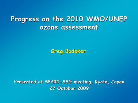Progress on the 2010 WMO/UNEP ozone assessment Greg Bodeker Presented at SPARC-SSG meeting, Kyoto, Japan 27 October 2009.