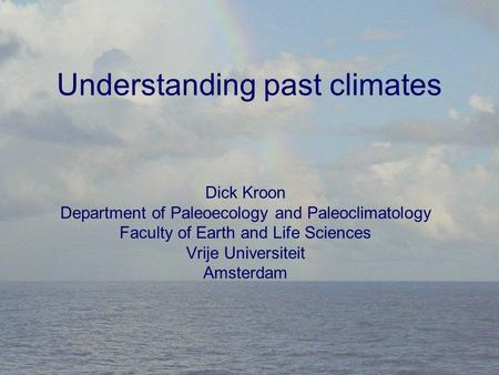 Understanding past climates Dick Kroon Department of Paleoecology and Paleoclimatology Faculty of Earth and Life Sciences Vrije Universiteit Amsterdam.