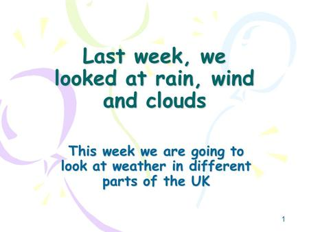 1 Last week, we looked at rain, wind and clouds This week we are going to look at weather in different parts of the UK.
