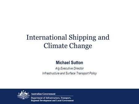 International Shipping and Climate Change Michael Sutton A/g Executive Director Infrastructure and Surface Transport Policy.