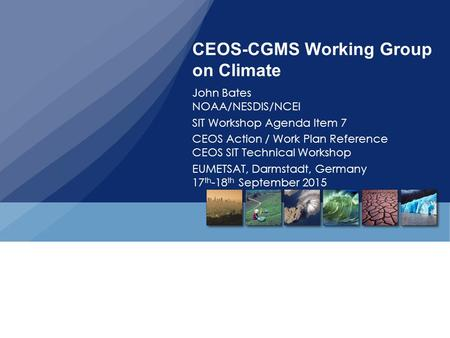 CEOS-CGMS Working Group on Climate John Bates NOAA/NESDIS/NCEI SIT Workshop Agenda Item 7 CEOS Action / Work Plan Reference CEOS SIT Technical Workshop.