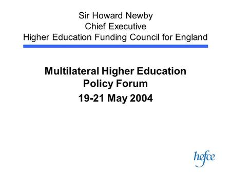 Sir Howard Newby Chief Executive Higher Education Funding Council for England Multilateral Higher Education Policy Forum 19-21 May 2004.