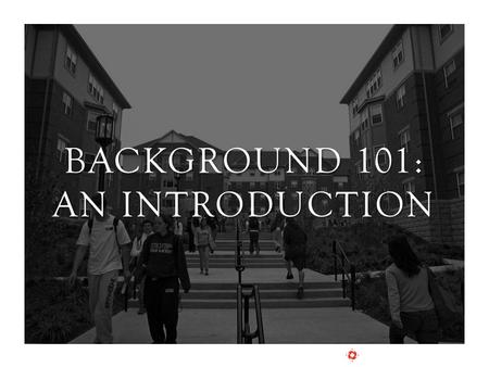 BACKGROUND 101: AN INTRODUCTION. CURRENT INDUSTRY OBSERVATIONS BACKGROUND 101.