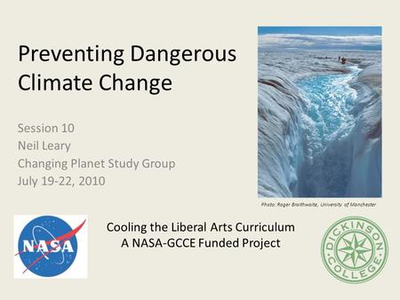 Preventing Dangerous Climate Change Session 10 Neil Leary Changing Planet Study Group July 19-22, 2010 Cooling the Liberal Arts Curriculum A NASA-GCCE.