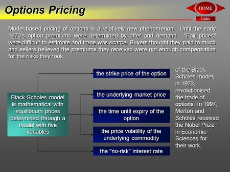 Links HOME Options Pricing Model-based pricing of options is a relatively new phenomenon. Until the early 1970's option premiums were determined by offer.