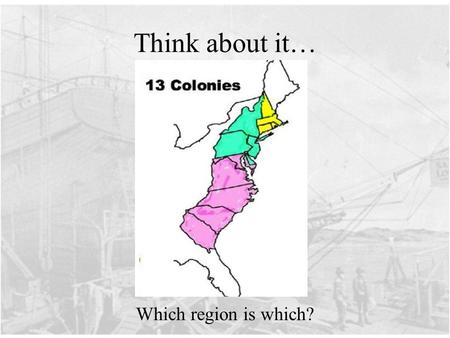 Think about it… Which region is which?. Today's Question: What are the three regions of the American colonies ? How are the three regions alike, how are.