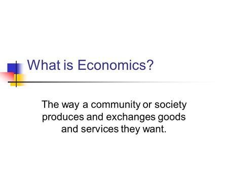 What is Economics? The way a community or society produces and exchanges goods and services they want.