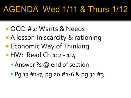  QOD #2: Wants & Needs  A lesson in scarcity & rationing  Economic Way of Thinking  HW: Read Ch 1:2 - 1:4  Answer end of section  Pg 13 #1-7,