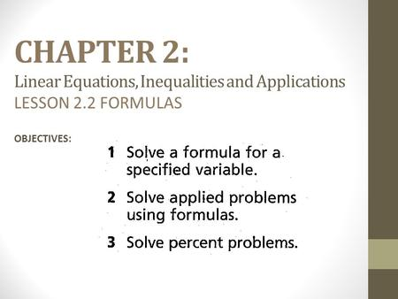 CHAPTER 2: Linear Equations, Inequalities and Applications LESSON 2.2 FORMULAS OBJECTIVES: