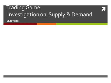  Trading Game: Investigation on Supply & Demand Shelly Bok.