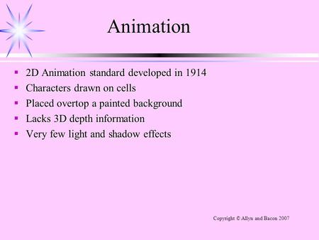 Animation  2D Animation standard developed in 1914  Characters drawn on cells  Placed overtop a painted background  Lacks 3D depth information  Very.