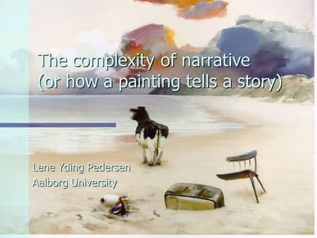 The complexity of narrative (or how a painting tells a story) Lene Yding Pedersen Aalborg University.