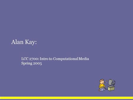 Alan Kay: LCC 2700: Intro to Computational Media Spring 2005.