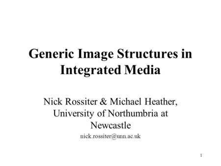 1 Generic Image Structures in Integrated Media Nick Rossiter & Michael Heather, University of Northumbria at Newcastle