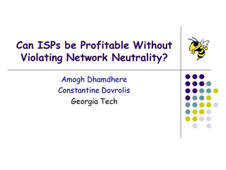 Can ISPs be Profitable Without Violating Network Neutrality? Amogh Dhamdhere Constantine Dovrolis Georgia Tech.