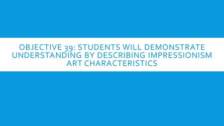 OBJECTIVE 39: STUDENTS WILL DEMONSTRATE UNDERSTANDING BY DESCRIBING IMPRESSIONISM ART CHARACTERISTICS.