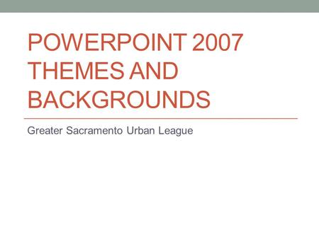 POWERPOINT 2007 THEMES AND BACKGROUNDS Greater Sacramento Urban League.