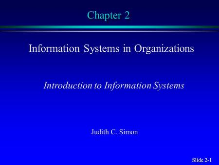 Slide 2-1 Chapter 2 Information Systems in Organizations Introduction to Information Systems Judith C. Simon.