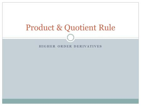 HIGHER ORDER DERIVATIVES Product & Quotient Rule.