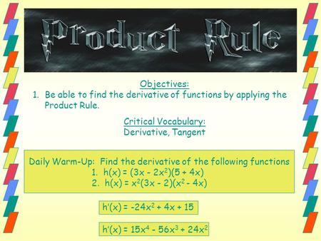 Objectives: 1.Be able to find the derivative of functions by applying the Product Rule. Critical Vocabulary: Derivative, Tangent Daily Warm-Up: Find the.