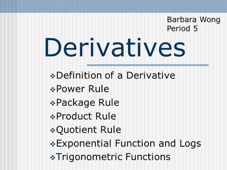 Derivatives  Definition of a Derivative  Power Rule  Package Rule  Product Rule  Quotient Rule  Exponential Function and Logs  Trigonometric Functions.