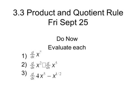 3.3 Product and Quotient Rule Fri Sept 25 Do Now Evaluate each 1) 2) 3)