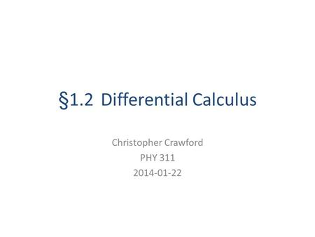 §1.2 Differential Calculus Christopher Crawford PHY 311 2014-01-22.