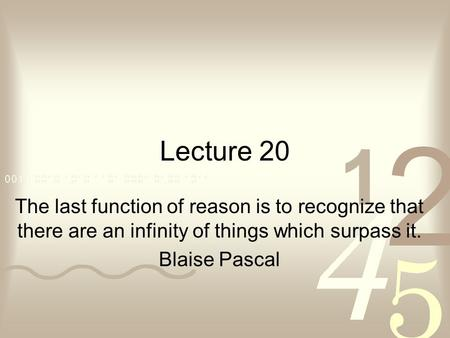 Lecture 20 The last function of reason is to recognize that there are an infinity of things which surpass it. Blaise Pascal.