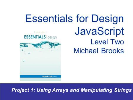 Project 1: Using Arrays and Manipulating Strings Essentials for Design JavaScript Level Two Michael Brooks.