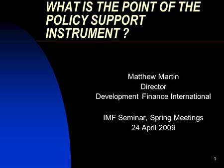 1 WHAT IS THE POINT OF THE POLICY SUPPORT INSTRUMENT ? Matthew Martin Director Development Finance International IMF Seminar, Spring Meetings 24 April.