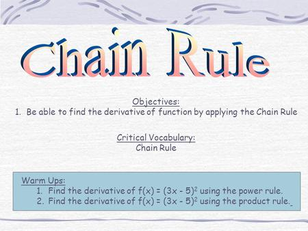 Objectives: 1. Be able to find the derivative of function by applying the Chain Rule Critical Vocabulary: Chain Rule Warm Ups: 1.Find the derivative of.