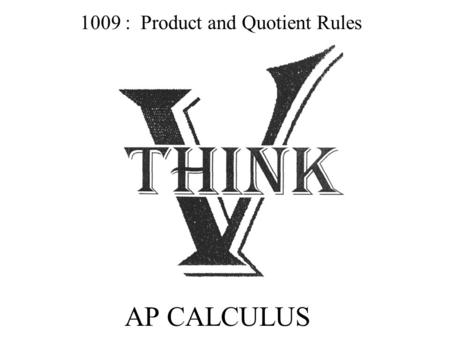 AP CALCULUS 1009 : Product and Quotient Rules. PRODUCT RULE FOR DERIVATIVES Product Rule: (In Words) ________________________________________________.