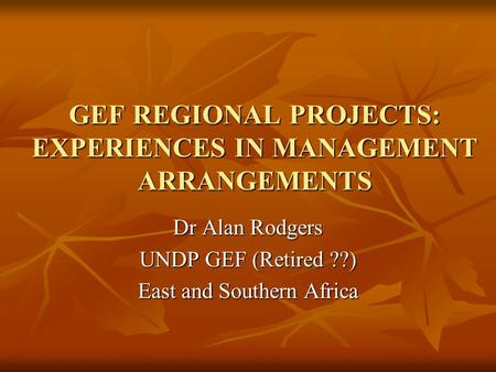 GEF REGIONAL PROJECTS: EXPERIENCES IN MANAGEMENT ARRANGEMENTS Dr Alan Rodgers UNDP GEF (Retired ??) East and Southern Africa.