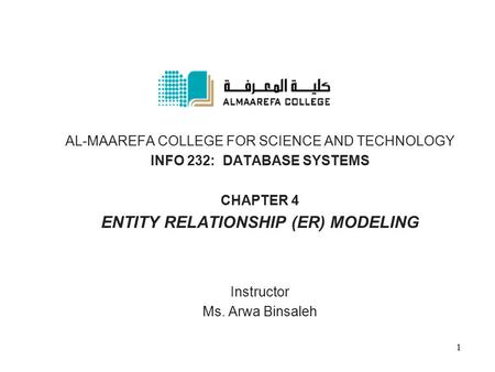 AL-MAAREFA COLLEGE FOR SCIENCE AND TECHNOLOGY INFO 232: DATABASE SYSTEMS CHAPTER 4 ENTITY RELATIONSHIP (ER) MODELING Instructor Ms. Arwa Binsaleh 1.