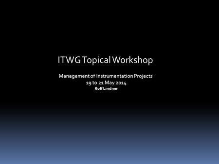 ITWG Topical Workshop Management of Instrumentation Projects 19 to 21 May 2014 Rolf Lindner.