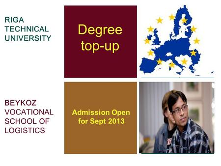 RIGA TECHNICAL UNIVERSITY BEYKOZ VOCATIONAL SCHOOL OF LOGISTICS Degree top-up Admission Open for Sept 2013.
