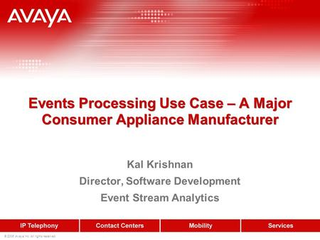 © 2006 Avaya Inc. All rights reserved. Events Processing Use Case – A Major Consumer Appliance Manufacturer Kal Krishnan Director, Software Development.