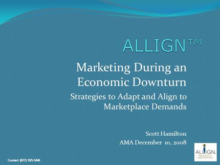Contact (877) 925-5446 Marketing During an Economic Downturn Strategies to Adapt and Align to Marketplace Demands Scott Hamilton AMA December 10, 2008.