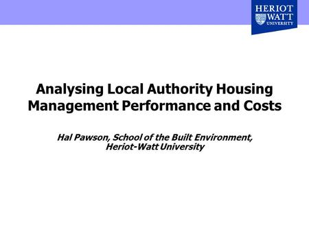 Analysing Local Authority Housing Management Performance and Costs Hal Pawson, School of the Built Environment, Heriot-Watt University.