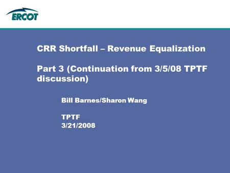 CRR Shortfall – Revenue Equalization Part 3 (Continuation from 3/5/08 TPTF discussion) Bill Barnes/Sharon Wang TPTF 3/21/2008.
