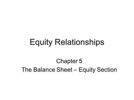 Equity Relationships Chapter 5 The Balance Sheet – Equity Section.