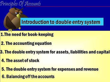 1.The need for book-keeping 2. The accounting equation 3. The double entry system for assets, liabilities and capital 4. The asset of stock 5. The double.