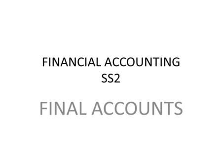 FINANCIAL ACCOUNTING SS2 FINAL ACCOUNTS. TRADING,PROFIT AND LOSS ACCOUNTS Refer to week one and week two topic Prepare trading,profit and loss account.